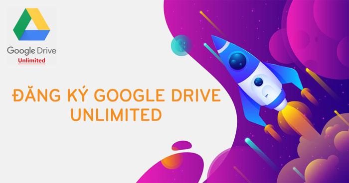 Đăng Ký Google Drive Không Giới Hạn Cập Nhật Mới Nhất